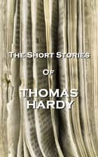 The Short Stories Of Thomas Hardy ebook by