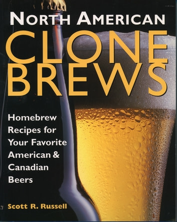 North American Clone Brews - Homebrew Recipes for Your Favorite American & Canadian Beers ebook by Scott R. Russell