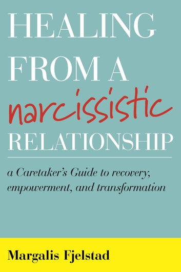 Healing from a Narcissistic Relationship - A Caretaker's Guide to Recovery, Empowerment, and Transformation ebook by Margalis Fjelstad