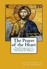 The Prayer of the Heart - The Mystery at the Core of Christianity ebook by Alphonse and Rachel Goettmann,Theodore and Rebecca Nottingham