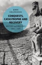 Conquests, Catastrophe and Recovery - Britain and Ireland 1066–1485 ebook by John Gillingham