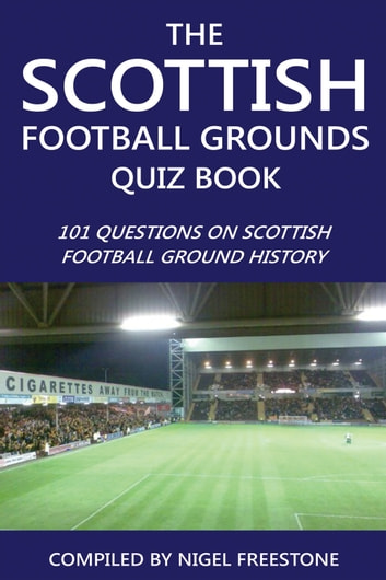 The Scottish Football Grounds Quiz Book - 101 Questions on Scottish Football Ground History ebook by Nigel Freestone