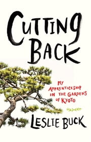 Cutting Back - My Apprenticeship in the Gardens of Kyoto ebook by Leslie Buck