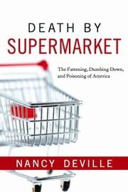 Death By Supermarket: The Fattening Dumbing Down and Poisoning of America ebook by Deville,Nancy