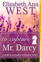 To Capture Mr. Darcy - A Pride and Prejudice Novel Variation ebook by Elizabeth Ann West