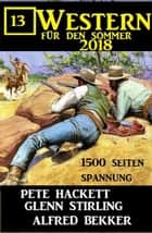 13 Western für den Sommer 2018 ebook by Alfred Bekker, Pete Hackett, Glenn Stirling