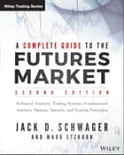 A Complete Guide to the Futures Market - Technical Analysis, Trading Systems, Fundamental Analysis, Options, Spreads, and Trading Principles ebook by Mark Etzkorn, Jack D. Schwager