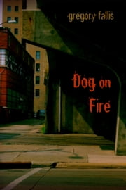 Dog on Fire ebook by Gregory Fallis