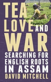 Tea, Love and War: Searching for English roots in Assam - Searching for English roots in Assam ebook by David Mitchell