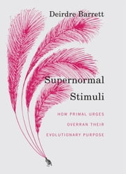 Supernormal Stimuli: How Primal Urges Overran Their Evolutionary Purpose ebook by Deirdre Barrett