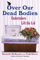 Over Our Dead Bodies: - Undertakers Lift the Lid ebook by Kenneth McKenzie, Todd Harra