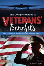 The Complete Guide to Veterans' Benefits - Everything You Need to Know Explained Simply ebook by Bruce C. Brown