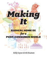 Making it: Radical Home Ec for a Post-Consumer World - Radical Home Ec for a Post-Consumer World ebook by Kelly Coyne,Erik Knutzen