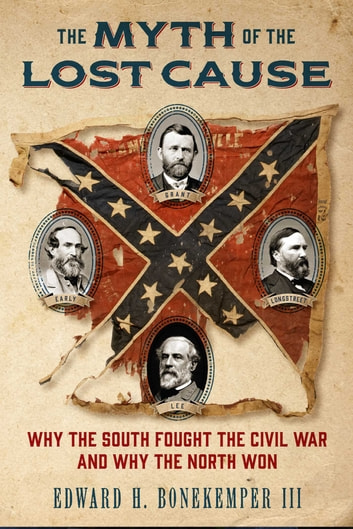 The Myth of the Lost Cause - Why the South Fought the Civil War and Why the North Won eBook by Edward H. Bonekemper III