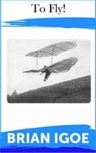 To Fly! ebook by Brian Igoe