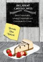Decadent Cheesecakes - Baked Cheesecakes, Unbaked Cheesecakes and Cheesecake Ice Cream ebook by Brenda Van Niekerk