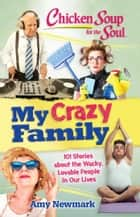 Chicken Soup for the Soul: My Crazy Family - 101 Stories about the Wacky, Lovable People in Our Lives ebook by Amy Newmark