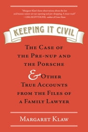 Keeping It Civil - The Case of the Pre-nup and the Porsche & Other True Accounts from the Files of a Family Lawyer ebook by Margaret Klaw