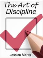 The Art of Discipline: Learn How to Use Self-Control & Self-Discipline to Finally Reach Your Goals ebook by Jessica Marks