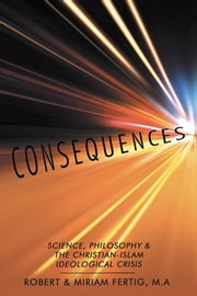 CONSEQUENCES - Science, Philosophy & The Christian-Islam Ideological Crisis ebook by Robert & Miriam Fertig, M.A