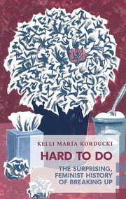 Hard To Do - The Surprising, Feminist History of Breaking Up ebook by Kelli María Korducki
