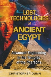 Lost Technologies of Ancient Egypt - Advanced Engineering in the Temples of the Pharaohs ebook by Christopher Dunn
