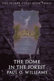 The Dome in the Forest - The Pelbar Cycle, Book Three ebook by Paul O. Williams