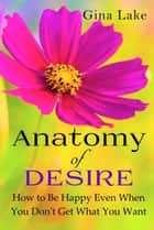 Anatomy of Desire: How to Be Happy Even When You Don't Get What You Want ebook by Gina Lake