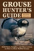Grouse Hunter's Guide - Solid Facts, Insights, and Observations on How to Hunt Ruffled Grouse ebook by Dennis Walrod
