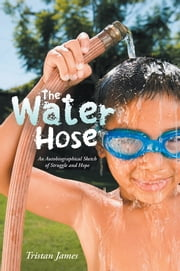 The Water Hose - An Autobiographical Sketch of Struggle and Hope ebook by Tristan James