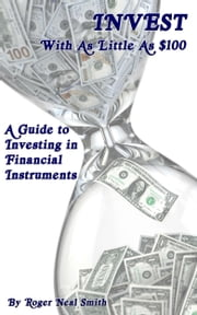 Invest With As Little As $100: A Guide To Investing In Financial Instruments ebook by Roger Smith