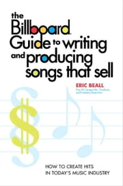 The Billboard Guide to Writing and Producing Songs that Sell - How to Create Hits in Today's Music Industry ebook by Eric Beall