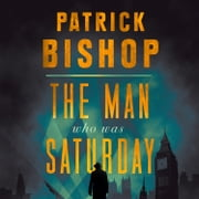 The Man Who Was Saturday: The Extraordinary Life of Airey Neave audiobook by Patrick Bishop
