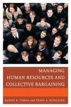 Managing Human Resources and Collective Bargaining ebook by Daniel R. Tomal, Craig A. Schilling