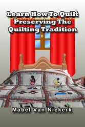 Learn How To Quilt: Preserving The Quilting Tradition ebook by Mabel Van Niekerk