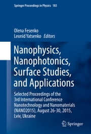 Nanophysics, Nanophotonics, Surface Studies, and Applications - Selected Proceedings of the 3rd International Conference Nanotechnology and Nanomaterials (NANO2015), August 26-30, 2015, Lviv, Ukraine ebook by