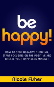 Be Happy! - How to Stop Negative Thinking, Start Focusing on the Positive, and Create Your Happiness Mindset ebook by Nicole Fisher