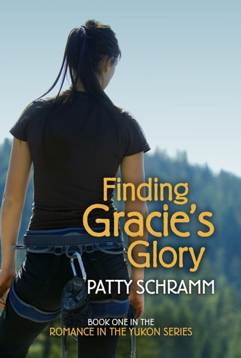 Finding Gracie's Glory - Book One in the Romance in the Yukon Series eBook by Patty Schramm
