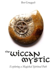 The Wiccan Mystic: Exploring a Magickal Spiritual Path ebook by Ben Gruagach