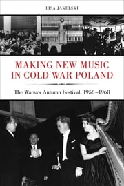 Making New Music in Cold War Poland - The Warsaw Autumn Festival, 1956-1968 ebook by Lisa Jakelski