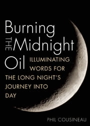 Burning the Midnight Oil - Illuminating Words for the Long Night's Journey Into Day ebook by Phil Cousineau