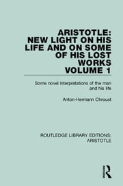 Aristotle: New Light on His Life and On Some of His Lost Works, Volume 1 - Some Novel Interpretations of the Man and His Life ebook by Anton-Hermann Chroust