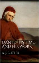 Dante: His Times and His Work ebook by Arthur John Butler