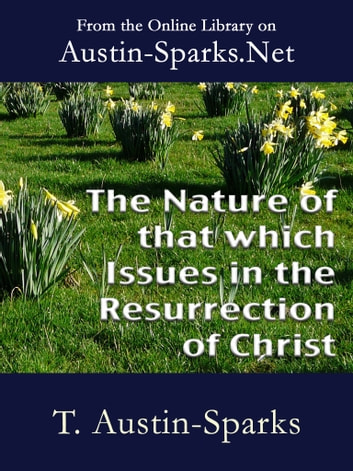 The Nature of that which Issues in the Resurrection of Christ ebook by T. Austin-Sparks