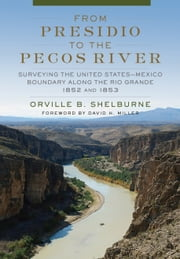 From Presidio to the Pecos River - Surveying the United States–Mexico Boundary along the Rio Grande, 1852 and 1853 ebook by Orville B. Shelburne Jr., Mr. David H. Miller, Ph.D