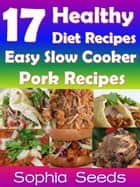 17 Healthy Diet Recipes - Easy Slow Cooker Pork Recipes ebook by Sophia Seeds