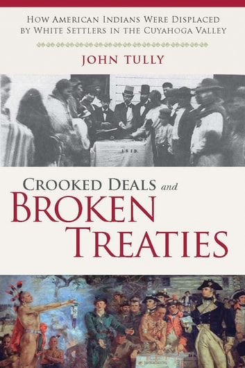 Crooked Deals and Broken Treaties - How American Indians were Displaced by White Settlers in the Cuyahoga Valley ebook by John Tully