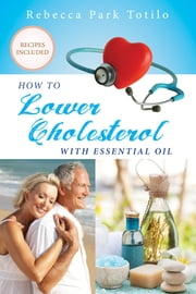 How To Lower Your Cholesterol With Essential Oil ebook by Rebecca Park Totilo