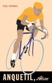 Anquetil, Alone ebook by Paul Fournel,Nick Caistor