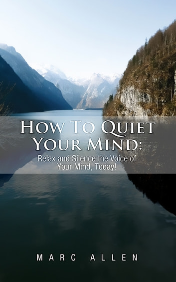 How to Quiet Your Mind - Relax and Silence the Voice of Your Mind, Today! ebook by Marc Allen